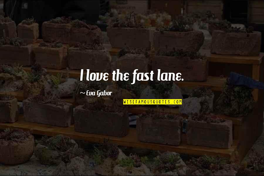 Lane Quotes By Eva Gabor: I love the fast lane.