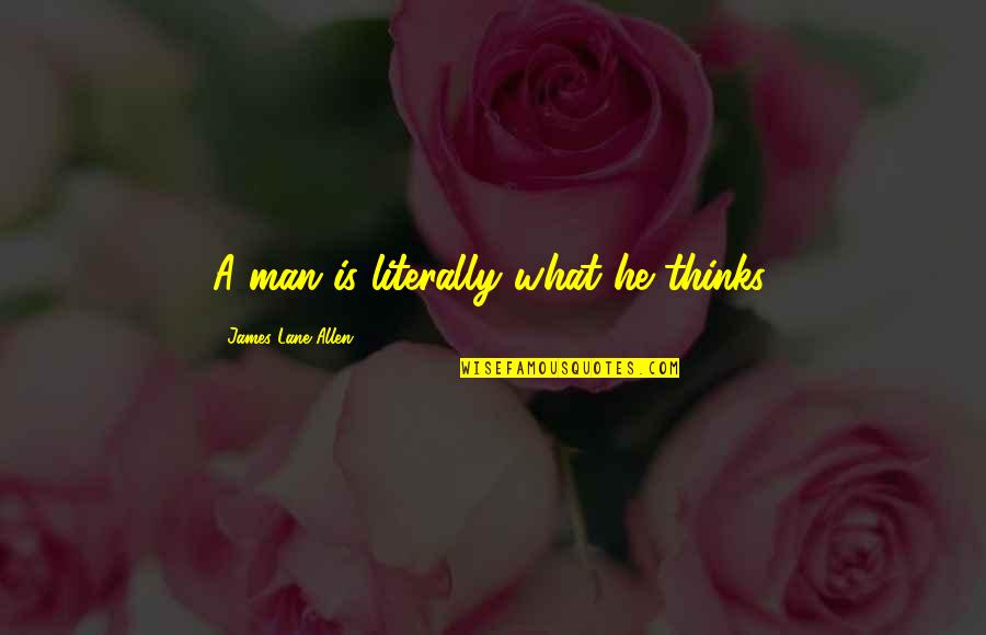 Lane Quotes By James Lane Allen: A man is literally what he thinks.