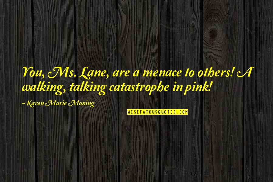 Lane Quotes By Karen Marie Moning: You, Ms. Lane, are a menace to others!