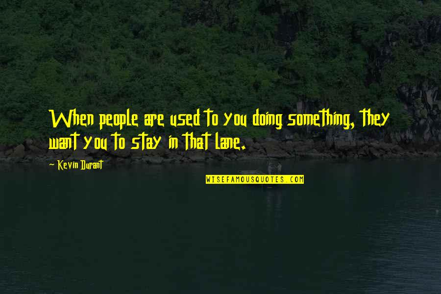 Lane Quotes By Kevin Durant: When people are used to you doing something,
