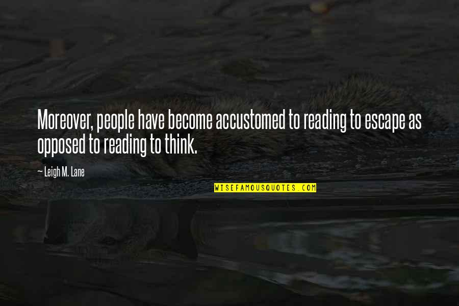 Lane Quotes By Leigh M. Lane: Moreover, people have become accustomed to reading to