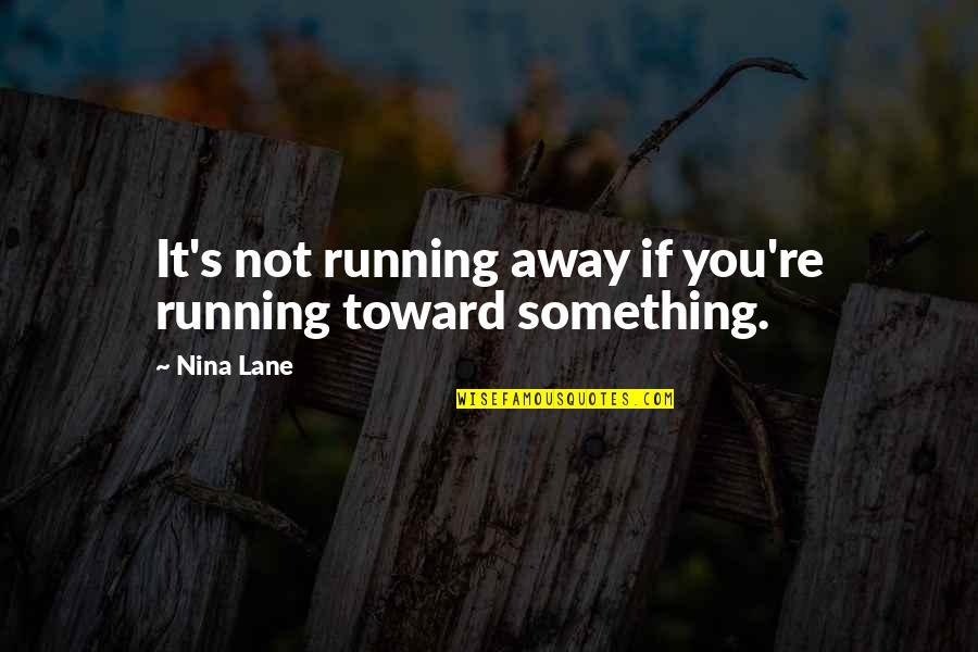 Lane Quotes By Nina Lane: It's not running away if you're running toward