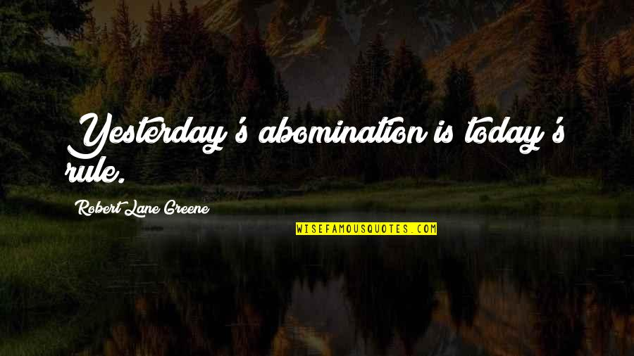 Lane Quotes By Robert Lane Greene: Yesterday's abomination is today's rule.