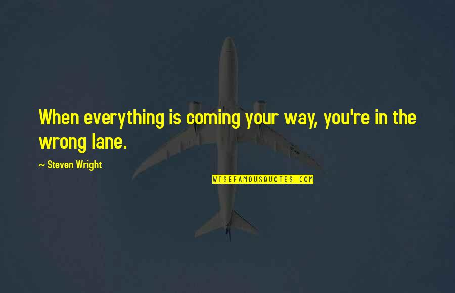 Lane Quotes By Steven Wright: When everything is coming your way, you're in
