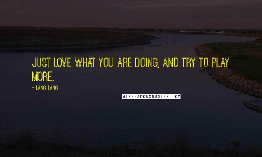 Lang Lang quotes: Just love what you are doing, and try to play more.