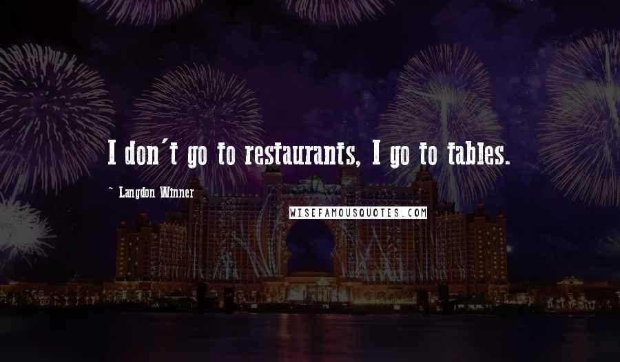 Langdon Winner quotes: I don't go to restaurants, I go to tables.