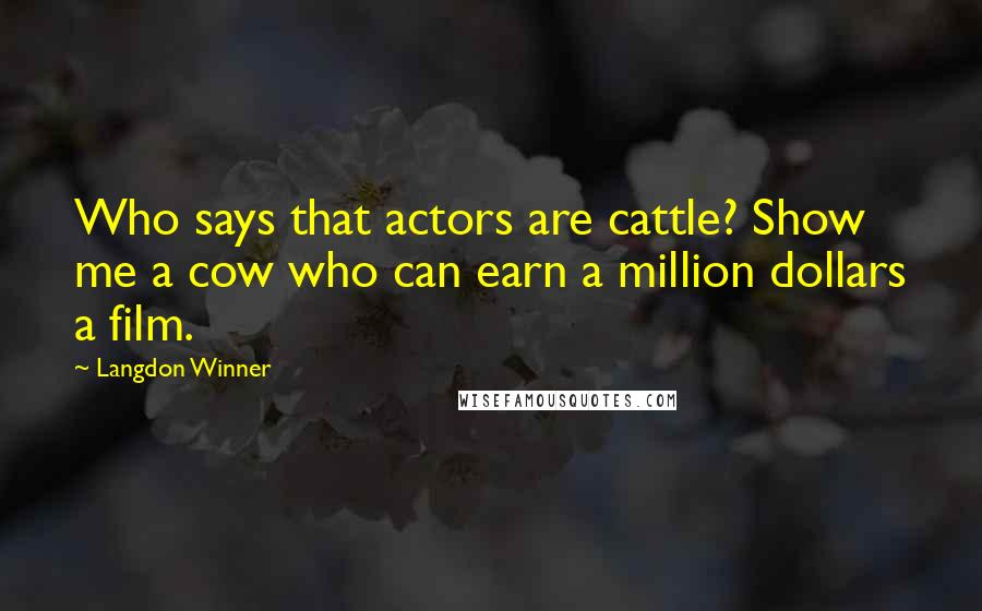 Langdon Winner quotes: Who says that actors are cattle? Show me a cow who can earn a million dollars a film.