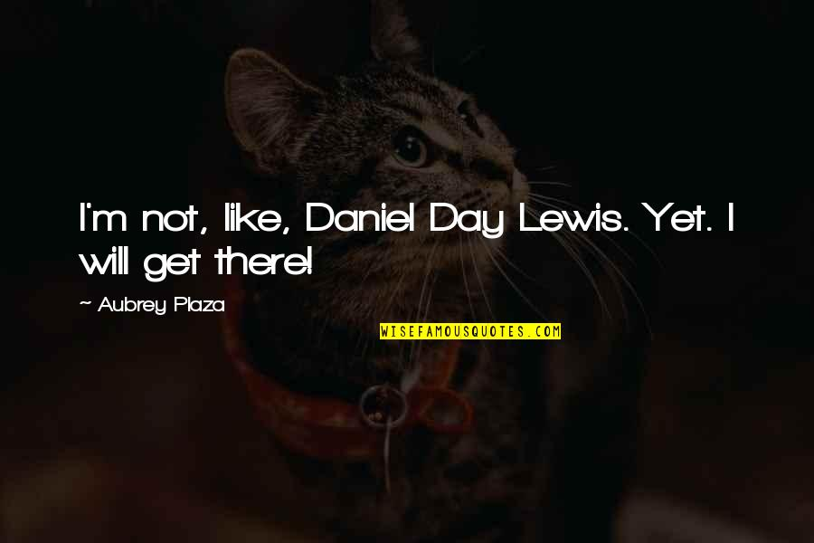 Langly Quotes By Aubrey Plaza: I'm not, like, Daniel Day Lewis. Yet. I