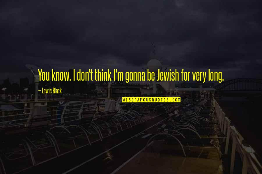 Langly Quotes By Lewis Black: You know. I don't think I'm gonna be