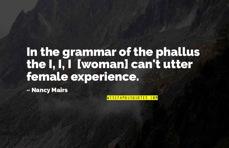 Language And Gender Quotes By Nancy Mairs: In the grammar of the phallus the I,