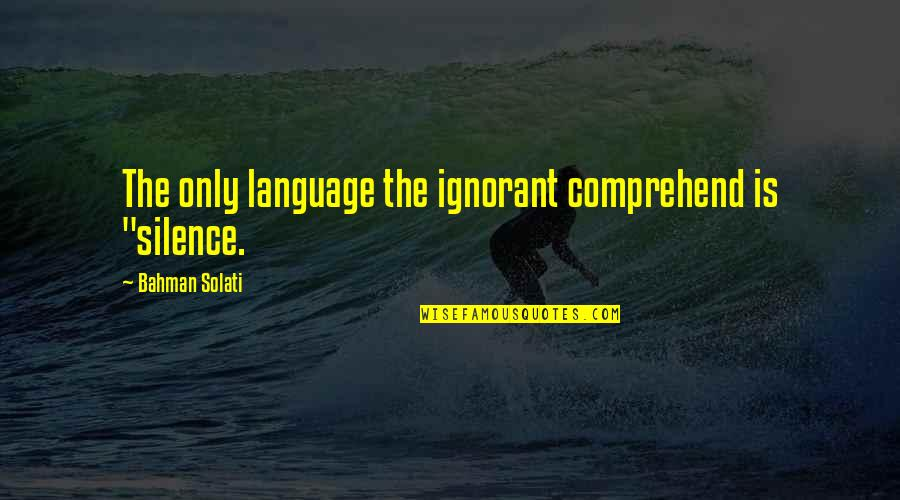"Language And Silence Quotes By Bahman Solati: The only language the ignorant comprehend is ""silence."