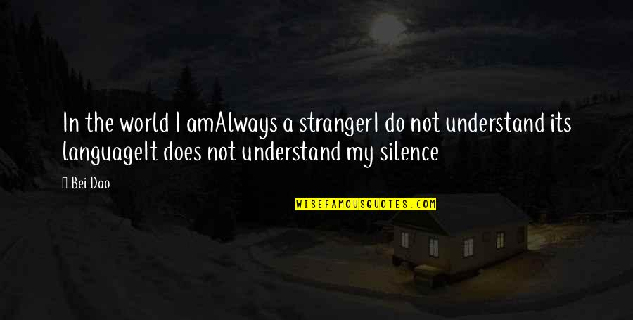Language And Silence Quotes By Bei Dao: In the world I amAlways a strangerI do
