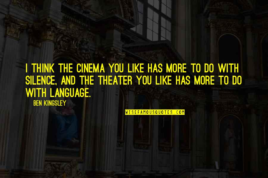 Language And Silence Quotes By Ben Kingsley: I think the cinema you like has more