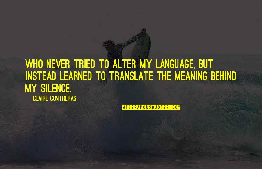 Language And Silence Quotes By Claire Contreras: Who never tried to alter my language, but