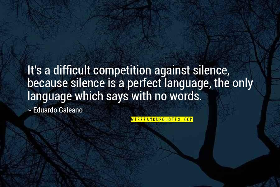 Language And Silence Quotes By Eduardo Galeano: It's a difficult competition against silence, because silence