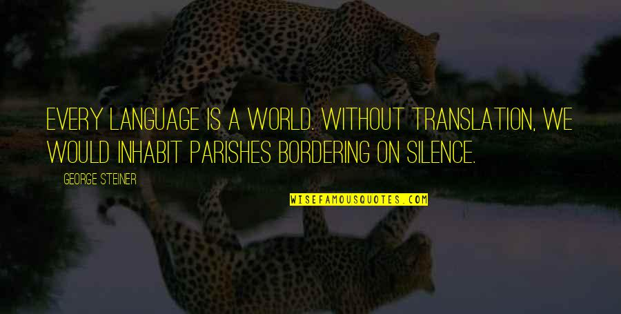 Language And Silence Quotes By George Steiner: Every language is a world. Without translation, we