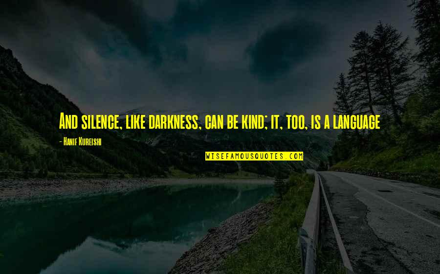 Language And Silence Quotes By Hanif Kureishi: And silence, like darkness, can be kind; it,