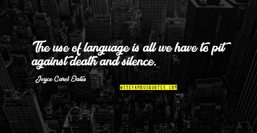 Language And Silence Quotes By Joyce Carol Oates: The use of language is all we have