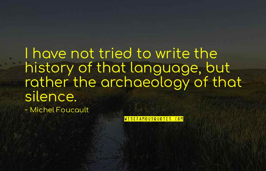 Language And Silence Quotes By Michel Foucault: I have not tried to write the history