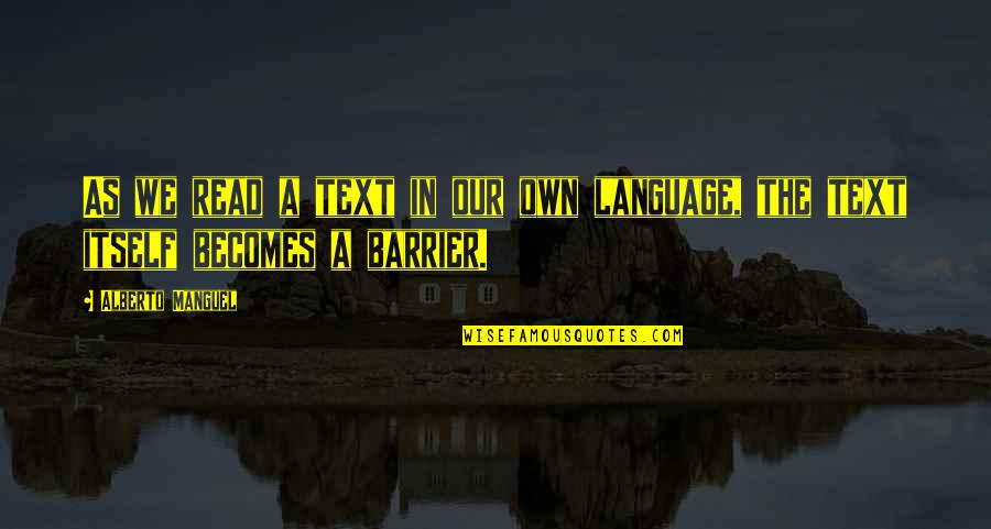 Language Barrier Quotes By Alberto Manguel: As we read a text in our own