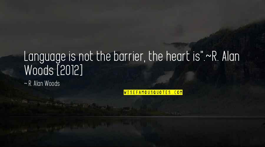 """Language Barrier Quotes By R. Alan Woods: Language is not the barrier, the heart is"""".~R."""
