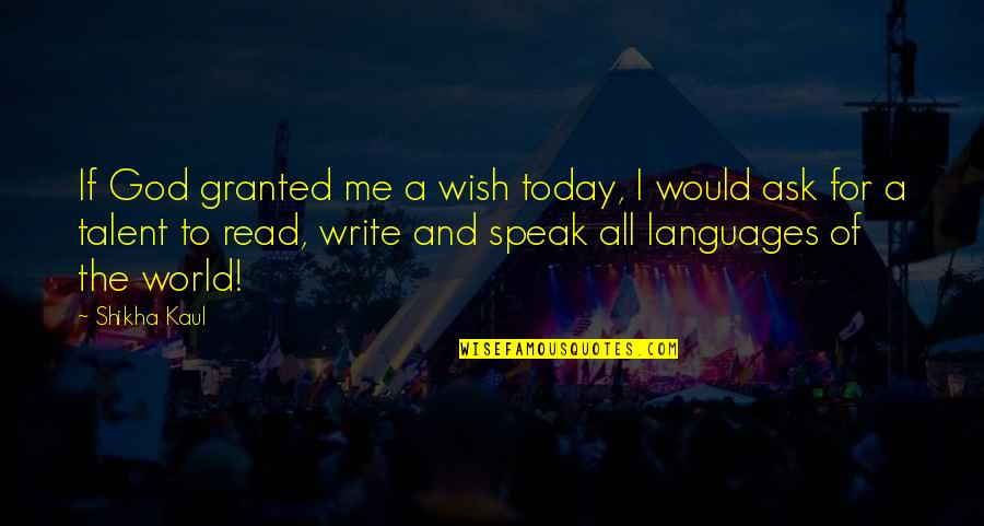 Languages Of The World Quotes By Shikha Kaul: If God granted me a wish today, I