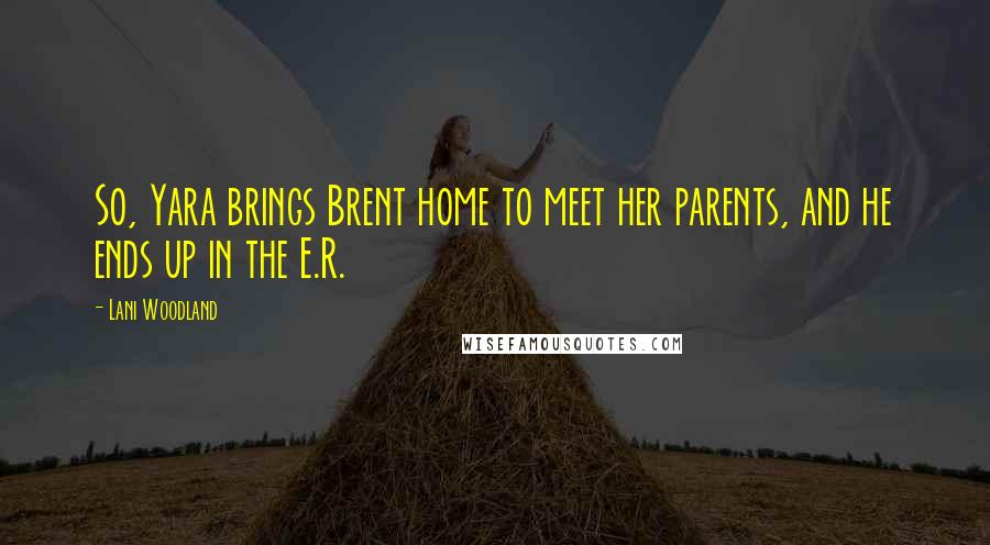Lani Woodland quotes: So, Yara brings Brent home to meet her parents, and he ends up in the E.R.