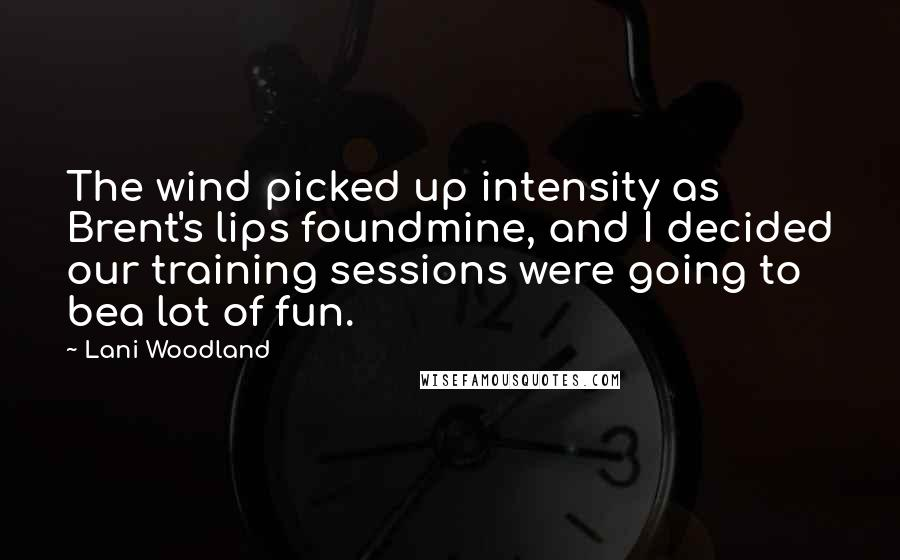 Lani Woodland quotes: The wind picked up intensity as Brent's lips foundmine, and I decided our training sessions were going to bea lot of fun.