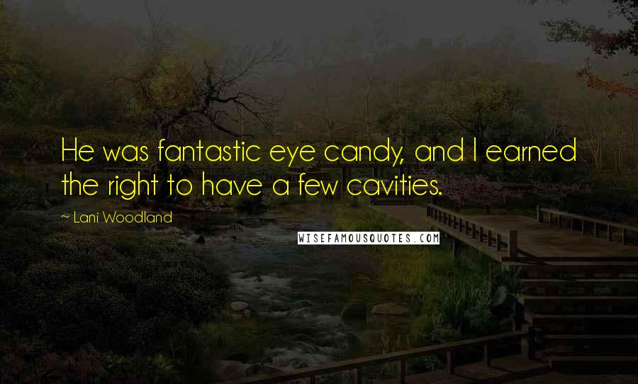 Lani Woodland quotes: He was fantastic eye candy, and I earned the right to have a few cavities.