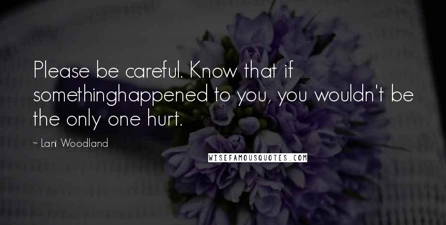 Lani Woodland quotes: Please be careful. Know that if somethinghappened to you, you wouldn't be the only one hurt.