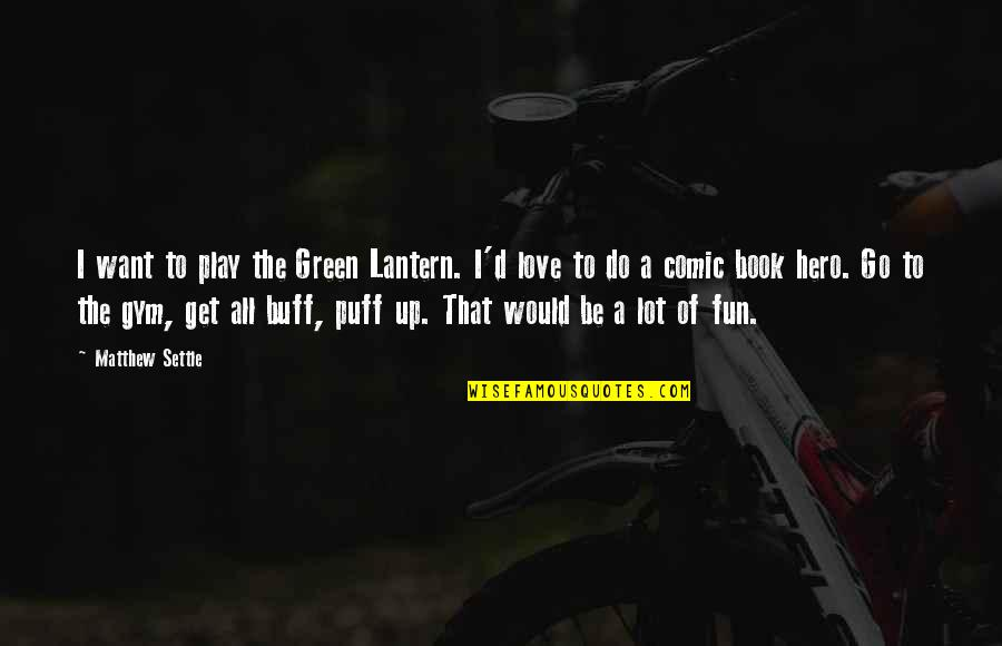 Lantern Love Quotes By Matthew Settle: I want to play the Green Lantern. I'd