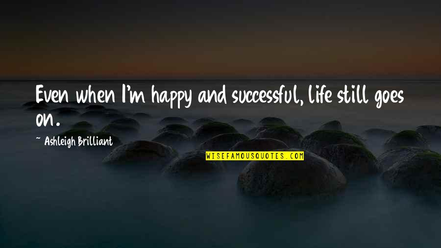 Lao Su Quotes By Ashleigh Brilliant: Even when I'm happy and successful, life still