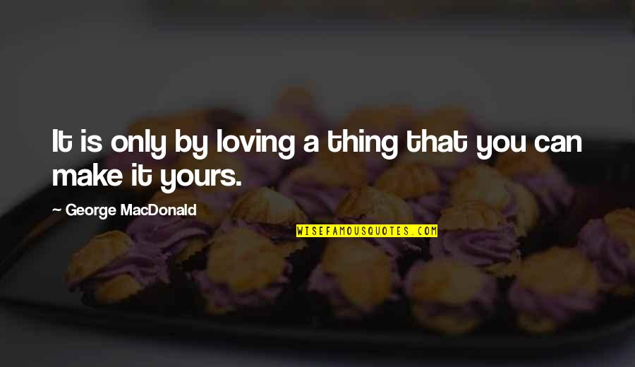 Lao Su Quotes By George MacDonald: It is only by loving a thing that