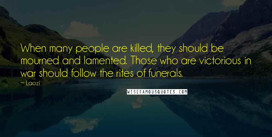 Laozi quotes: When many people are killed, they should be mourned and lamented. Those who are victorious in war should follow the rites of funerals.