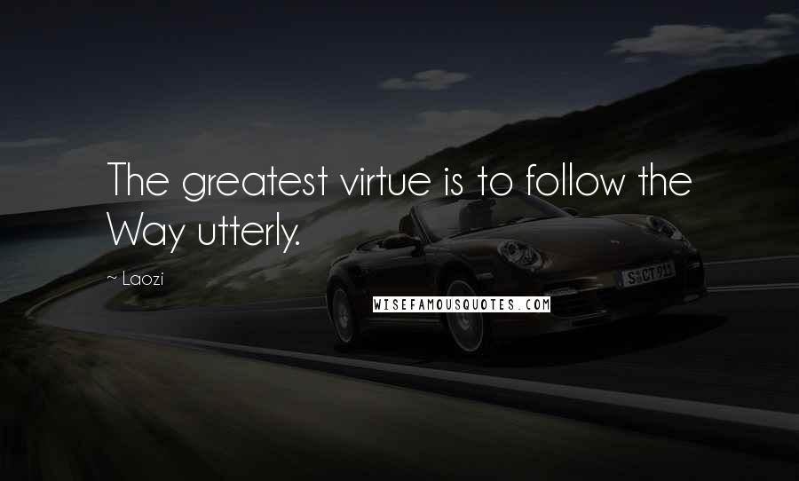 Laozi quotes: The greatest virtue is to follow the Way utterly.