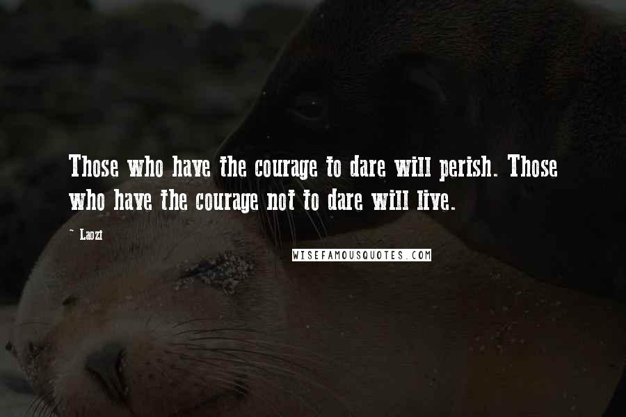 Laozi quotes: Those who have the courage to dare will perish. Those who have the courage not to dare will live.