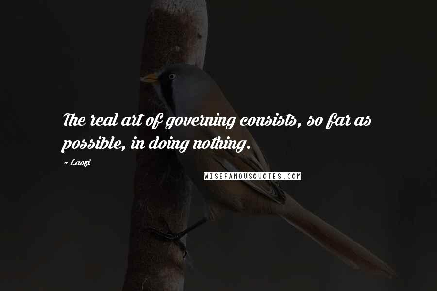 Laozi quotes: The real art of governing consists, so far as possible, in doing nothing.