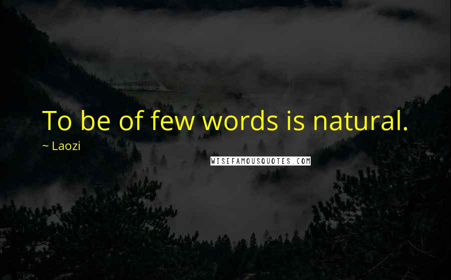 Laozi quotes: To be of few words is natural.