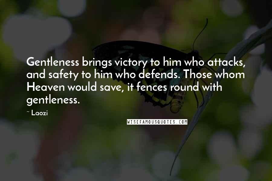 Laozi quotes: Gentleness brings victory to him who attacks, and safety to him who defends. Those whom Heaven would save, it fences round with gentleness.