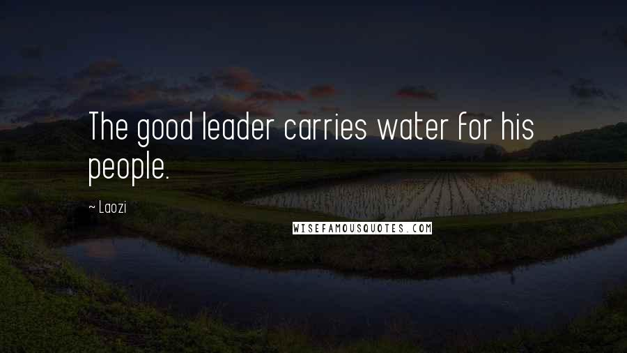 Laozi quotes: The good leader carries water for his people.