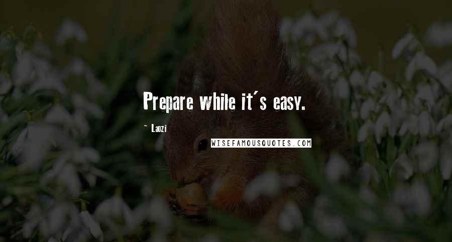 Laozi quotes: Prepare while it's easy.