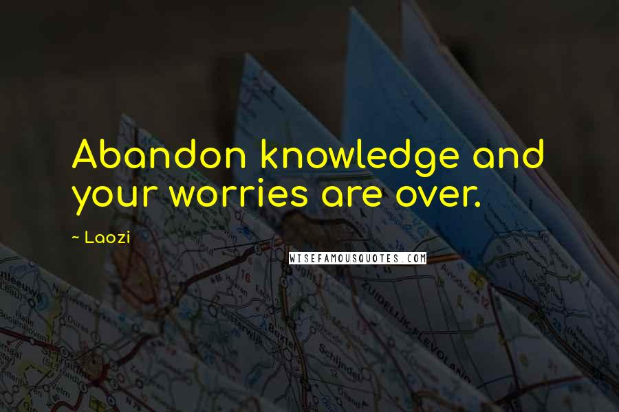 Laozi quotes: Abandon knowledge and your worries are over.