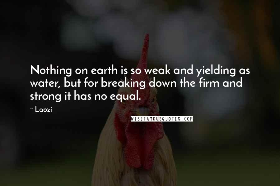 Laozi quotes: Nothing on earth is so weak and yielding as water, but for breaking down the firm and strong it has no equal.
