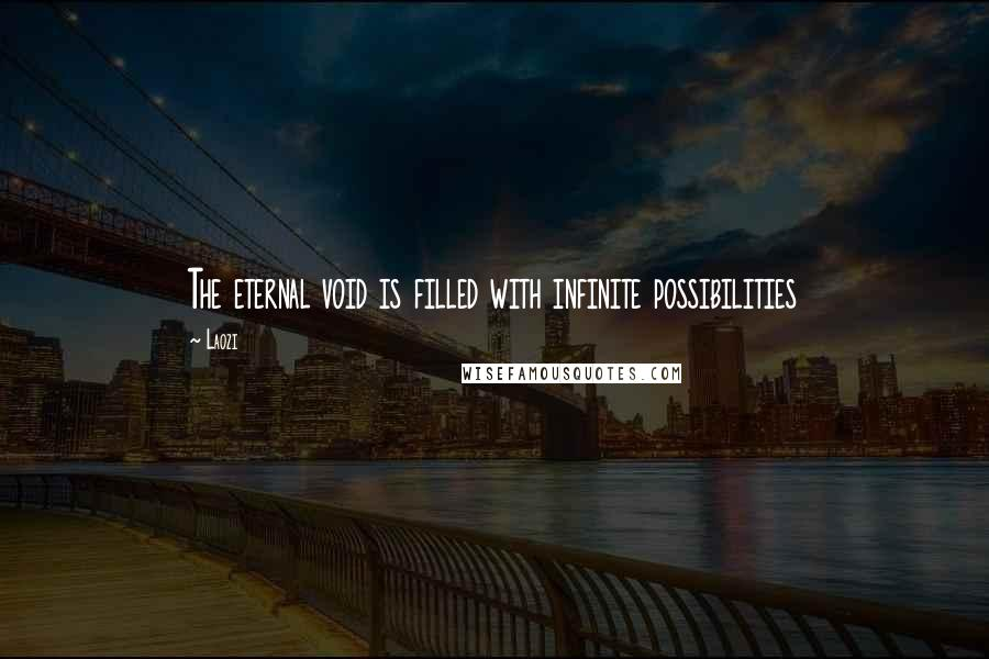 Laozi quotes: The eternal void is filled with infinite possibilities