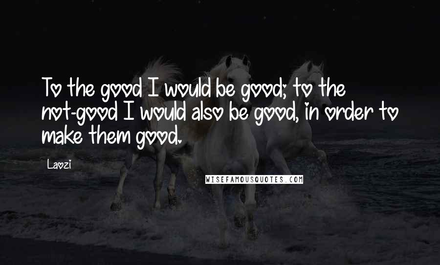 Laozi quotes: To the good I would be good; to the not-good I would also be good, in order to make them good.