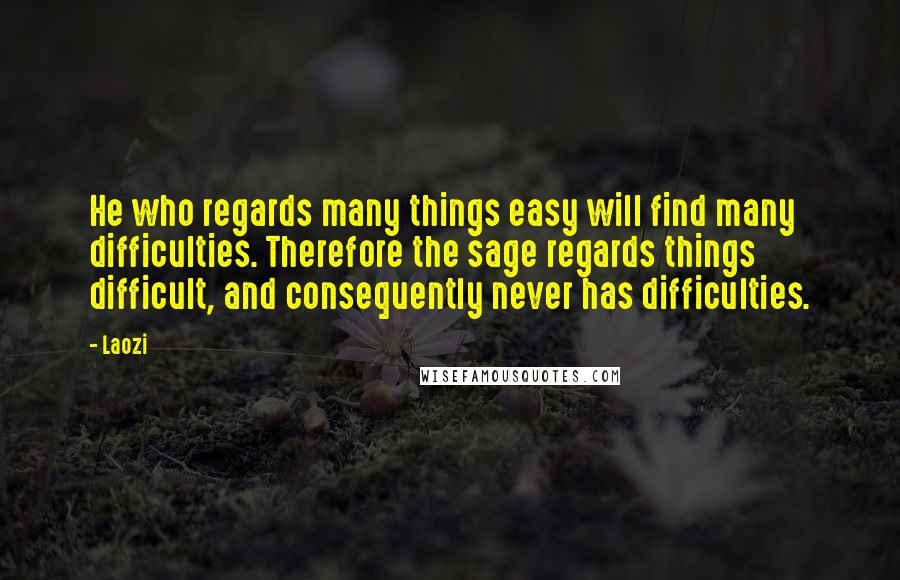 Laozi quotes: He who regards many things easy will find many difficulties. Therefore the sage regards things difficult, and consequently never has difficulties.