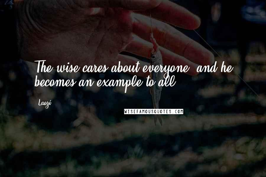 Laozi quotes: The wise cares about everyone, and he becomes an example to all.