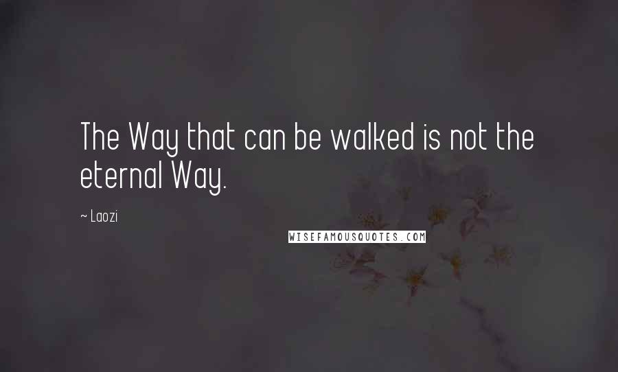 Laozi quotes: The Way that can be walked is not the eternal Way.