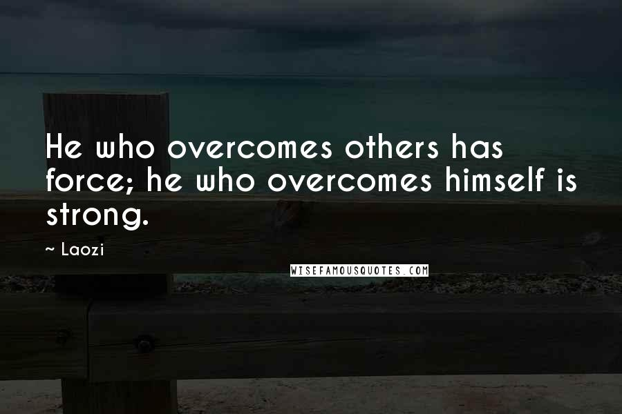 Laozi quotes: He who overcomes others has force; he who overcomes himself is strong.