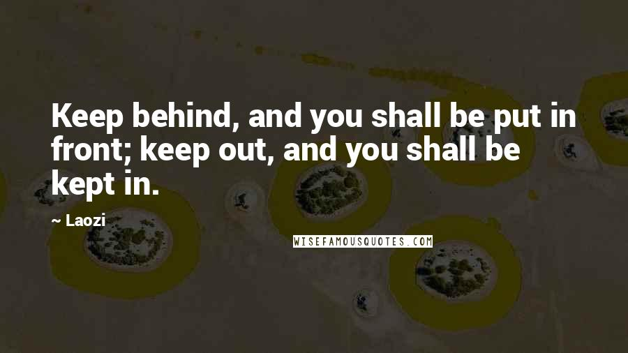 Laozi quotes: Keep behind, and you shall be put in front; keep out, and you shall be kept in.